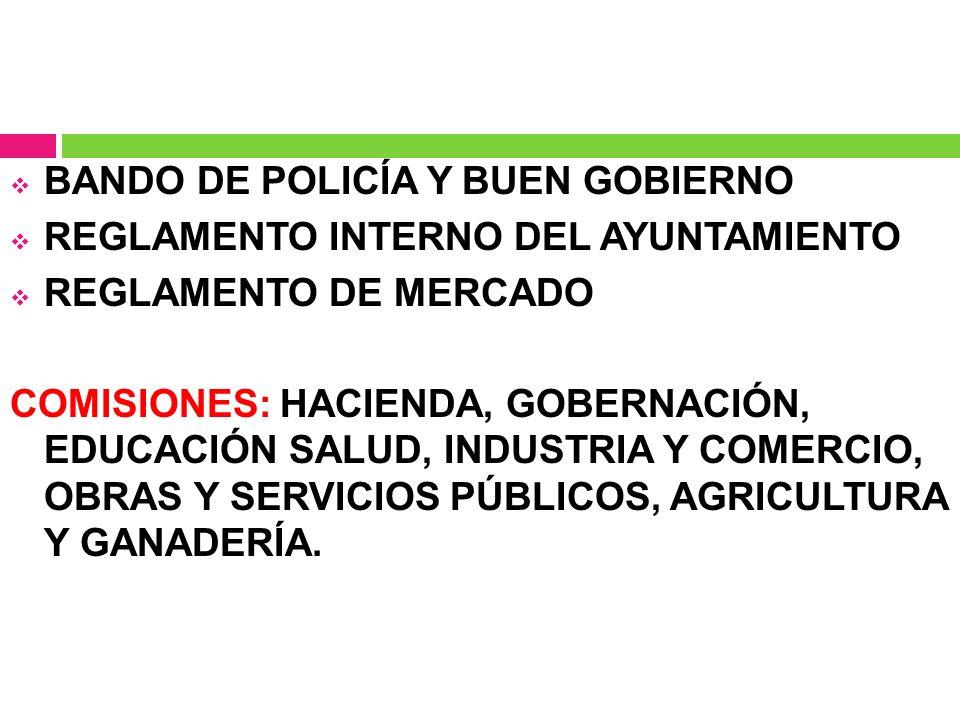 BANDO DE POLICÍA Y BUEN GOBIERNO REGLAMENTO INTERNO DEL AYUNTAMIENTO REGLAMENTO DE MERCADO COMISIONES: HACIENDA, GOBERNACIÓN, EDUCACIÓN SALUD, INDUSTR