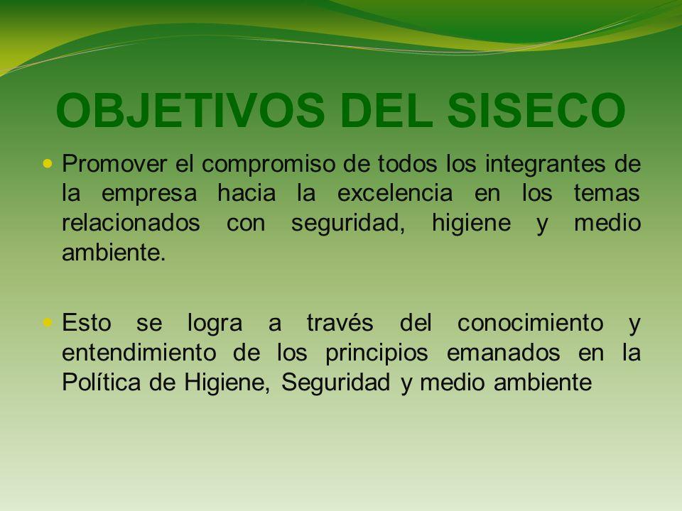 OBJETIVOS DEL SISECO Promover el compromiso de todos los integrantes de la empresa hacia la excelencia en los temas relacionados con seguridad, higiene y medio ambiente.