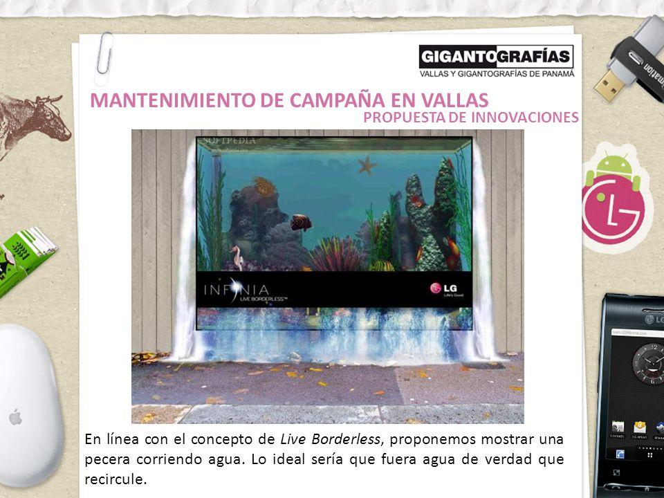 MANTENIMIENTO DE CAMPAÑA EN VALLAS En línea con el concepto de Live Borderless, proponemos mostrar una pecera corriendo agua.