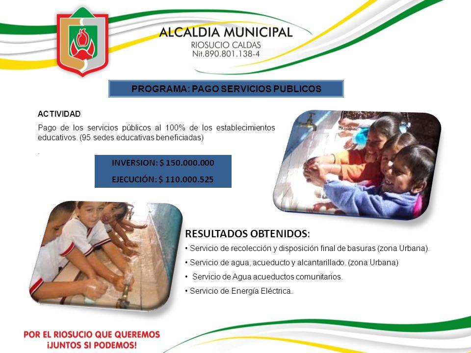 PROGRAMA: PAGO SERVICIOS PUBLICOS ACTIVIDAD Pago de los servicios públicos al 100% de los establecimientos educativos. (95 sedes educativas beneficiad