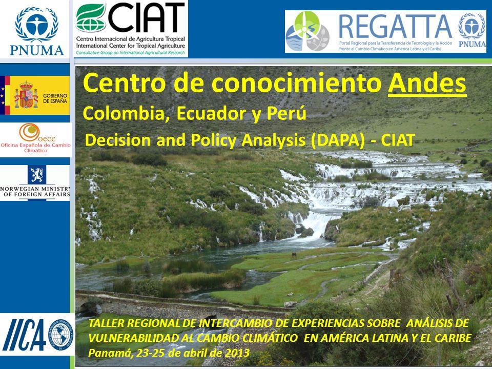 Centro de conocimiento Andes Colombia, Ecuador y Perú Decision and Policy Analysis (DAPA) - CIAT TALLER REGIONAL DE INTERCAMBIO DE EXPERIENCIAS SOBRE ANÁLISIS DE VULNERABILIDAD AL CAMBIO CLIMÁTICO EN AMÉRICA LATINA Y EL CARIBE Panamá, 23-25 de abril de 2013