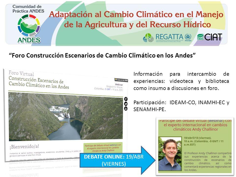 Foro Construcción Escenarios de Cambio Climático en los Andes DEBATE ONLINE: 19/ABR (VIERNES) Información para intercambio de experiencias: videoteca y biblioteca como insumo a discusiones en foro.