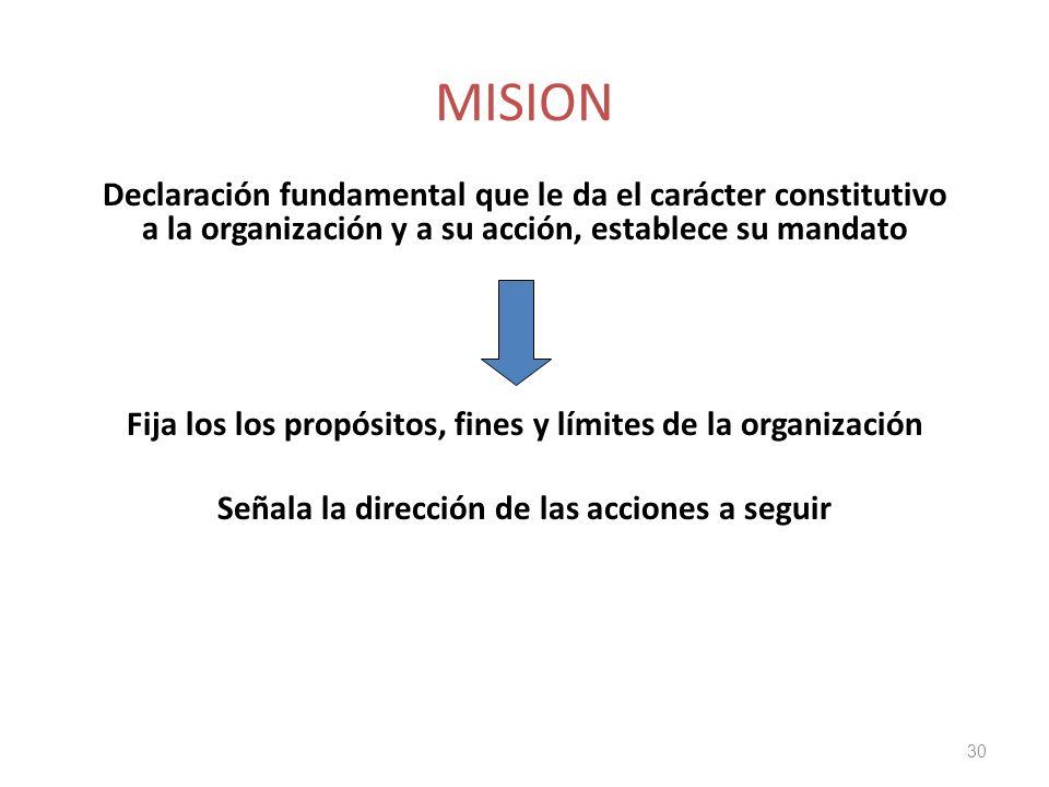 MISION Declaración fundamental que le da el carácter constitutivo a la organización y a su acción, establece su mandato Fija los los propósitos, fines y límites de la organización Señala la dirección de las acciones a seguir 30