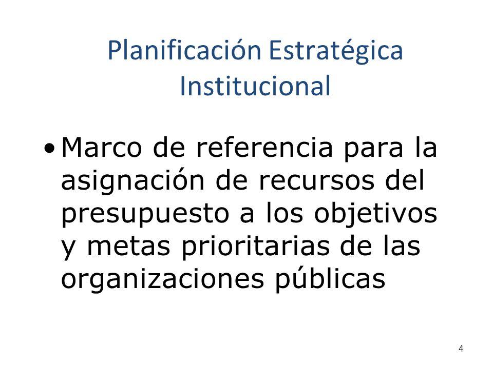 4 Planificación Estratégica Institucional Marco de referencia para la asignación de recursos del presupuesto a los objetivos y metas prioritarias de las organizaciones públicas