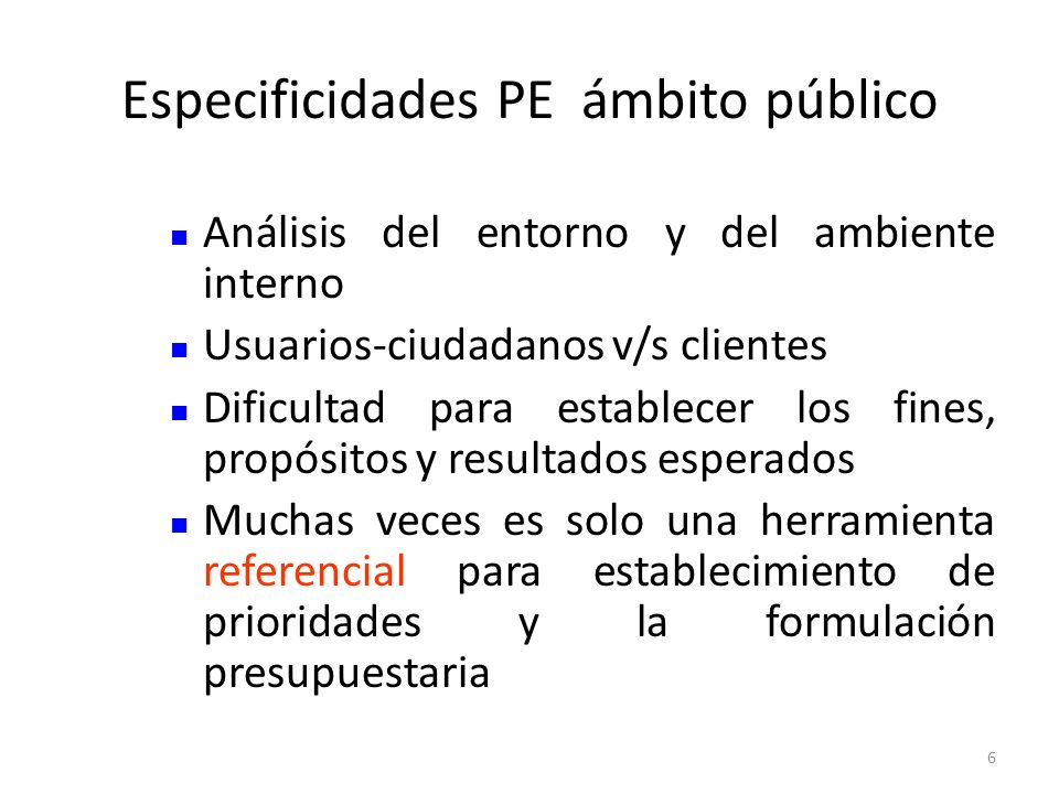 Especificidades PE ámbito público 6 Análisis del entorno y del ambiente interno Usuarios-ciudadanos v/s clientes Dificultad para establecer los fines,