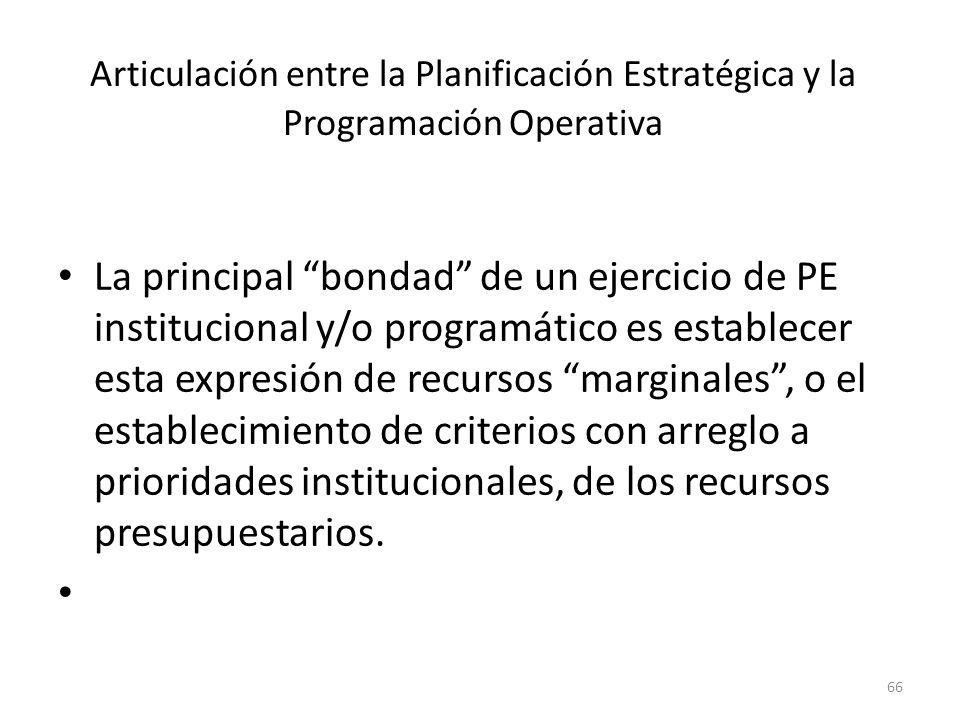 Articulación entre la Planificación Estratégica y la Programación Operativa La principal bondad de un ejercicio de PE institucional y/o programático e