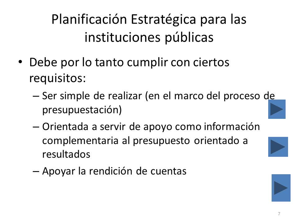 Planificación Estratégica para las instituciones públicas Debe por lo tanto cumplir con ciertos requisitos: – Ser simple de realizar (en el marco del proceso de presupuestación) – Orientada a servir de apoyo como información complementaria al presupuesto orientado a resultados – Apoyar la rendición de cuentas 7