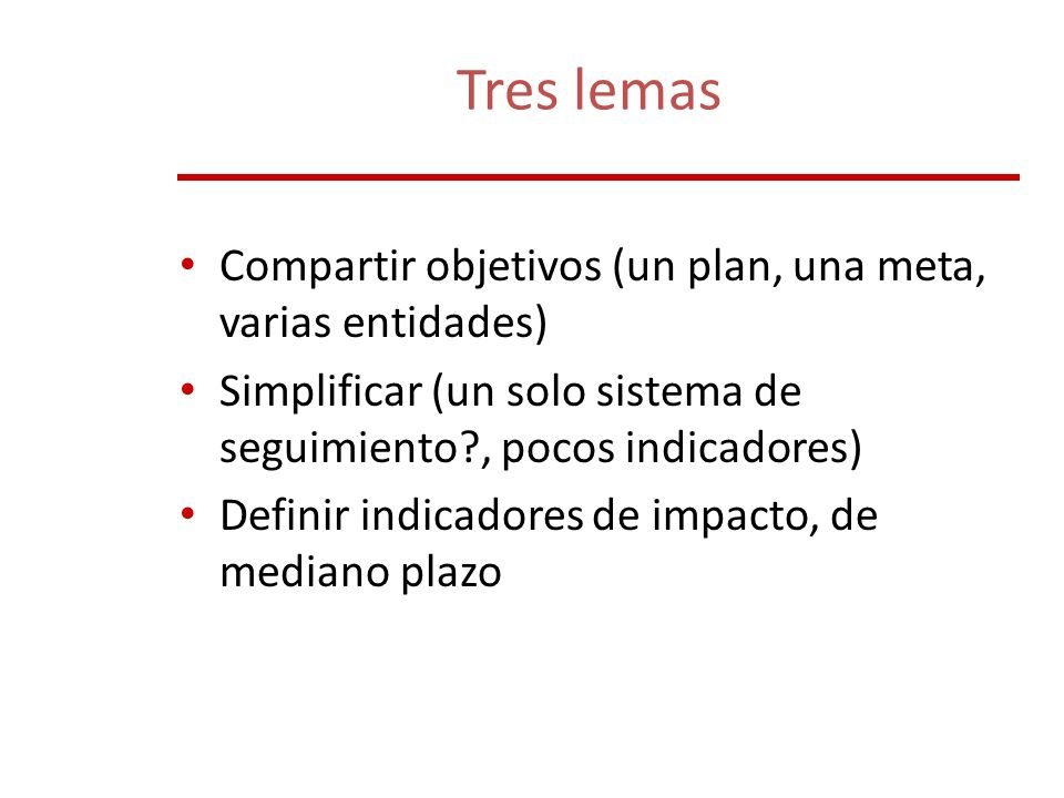 Tres lemas Compartir objetivos (un plan, una meta, varias entidades) Simplificar (un solo sistema de seguimiento?, pocos indicadores) Definir indicado