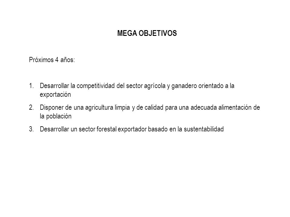 MEGA OBJETIVOS Próximos 4 años: 1.Desarrollar la competitividad del sector agrícola y ganadero orientado a la exportación 2.Disponer de una agricultur