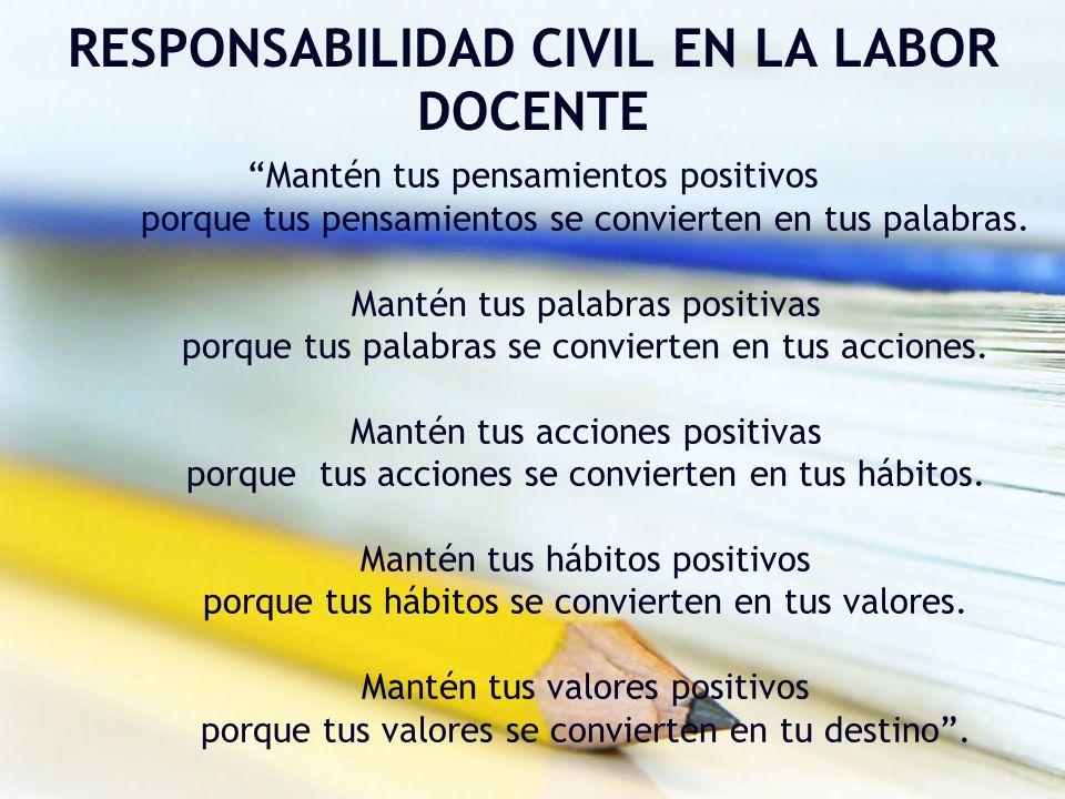 RESPONSABILIDAD CIVIL EN LA LABOR DOCENTE Mantén tus pensamientos positivos porque tus pensamientos se convierten en tus palabras. Mantén tus palabras