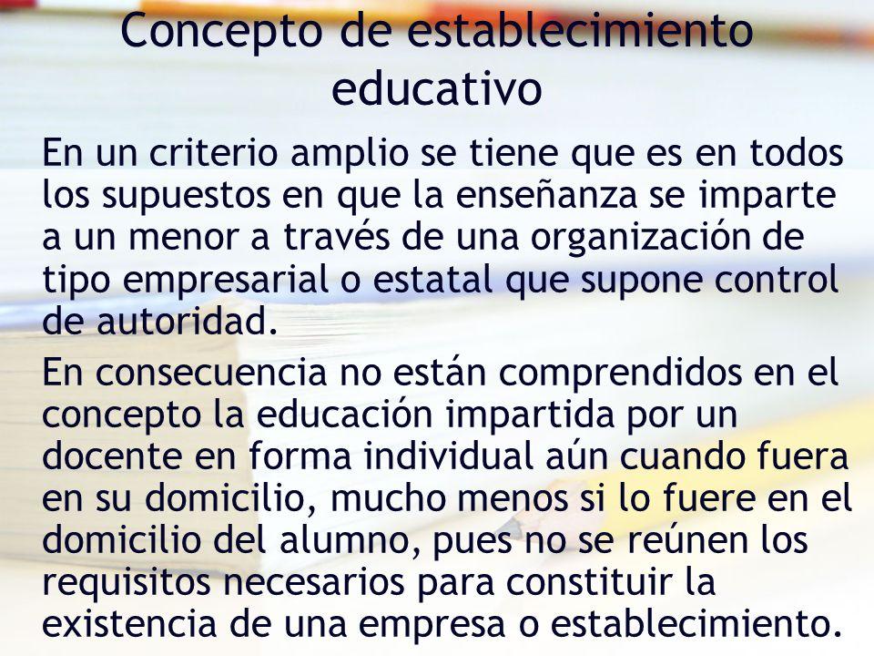 Concepto de establecimiento educativo En un criterio amplio se tiene que es en todos los supuestos en que la enseñanza se imparte a un menor a través