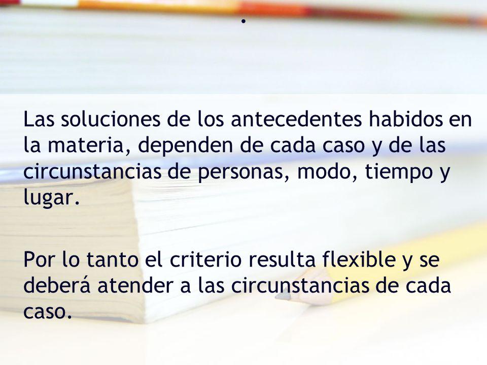 . Las soluciones de los antecedentes habidos en la materia, dependen de cada caso y de las circunstancias de personas, modo, tiempo y lugar. Por lo ta