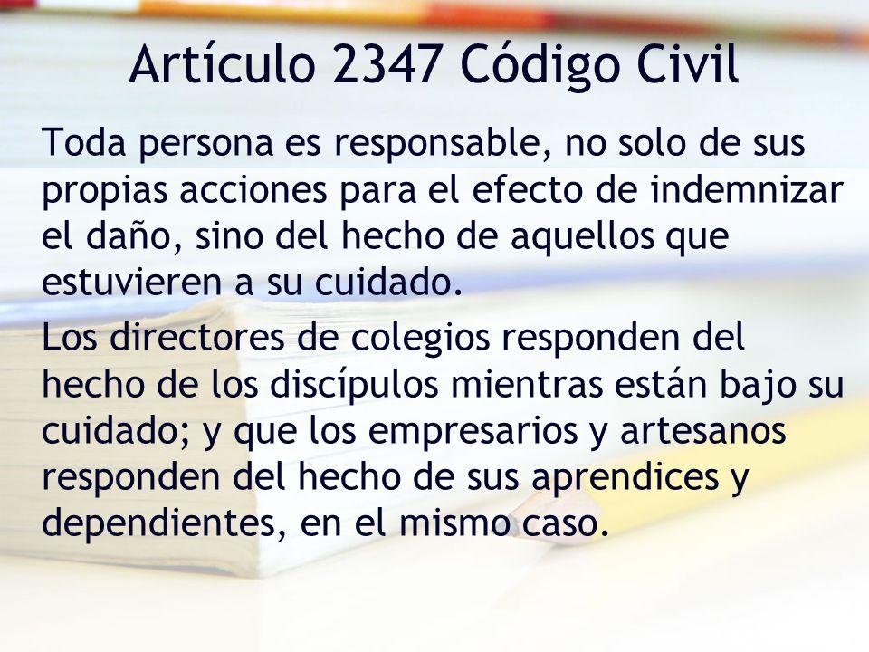 Artículo 2347 Código Civil Toda persona es responsable, no solo de sus propias acciones para el efecto de indemnizar el daño, sino del hecho de aquell