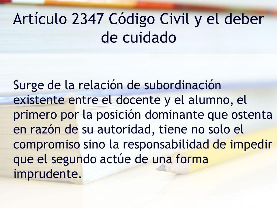 Artículo 2347 Código Civil y el deber de cuidado Surge de la relación de subordinación existente entre el docente y el alumno, el primero por la posic