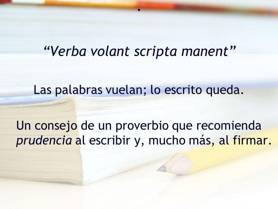 . Verba volant scripta manent Las palabras vuelan; lo escrito queda. Un consejo de un proverbio que recomienda prudencia al escribir y, mucho más, al