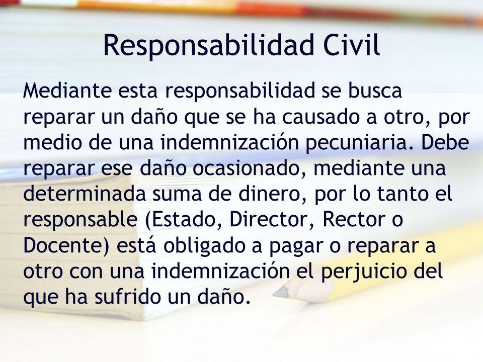 Responsabilidad Civil Mediante esta responsabilidad se busca reparar un daño que se ha causado a otro, por medio de una indemnización pecuniaria. Debe