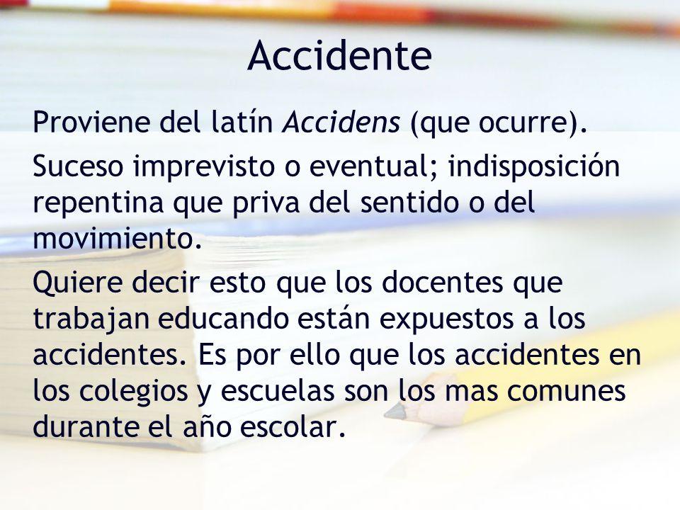 Accidente Proviene del latín Accidens (que ocurre). Suceso imprevisto o eventual; indisposición repentina que priva del sentido o del movimiento. Quie