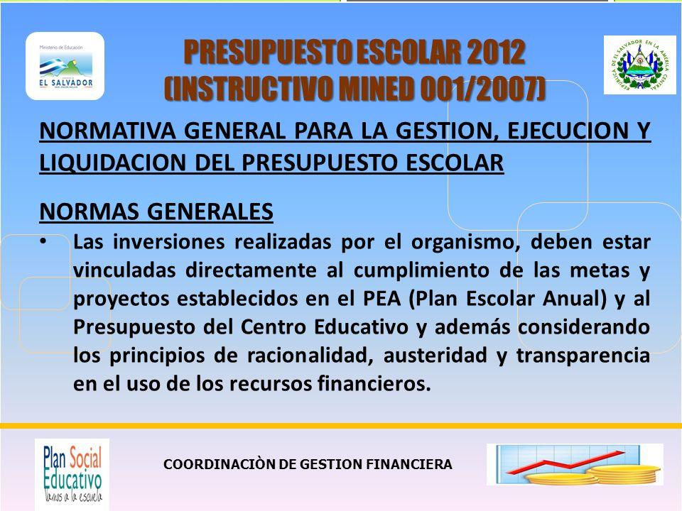 COORDINACIÒN DE GESTION FINANCIERA PRESUPUESTO ESCOLAR 2012 (INSTRUCTIVO MINED 001/2007) NORMATIVA GENERAL PARA LA GESTION, EJECUCION Y LIQUIDACION DEL PRESUPUESTO ESCOLAR NORMAS GENERALES Las inversiones realizadas por el organismo, deben estar vinculadas directamente al cumplimiento de las metas y proyectos establecidos en el PEA (Plan Escolar Anual) y al Presupuesto del Centro Educativo y además considerando los principios de racionalidad, austeridad y transparencia en el uso de los recursos financieros.
