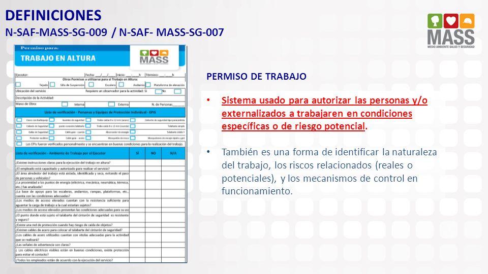DEFINICIONES N-SAF-MASS-SG-009 / N-SAF- MASS-SG-007 PERMISO DE TRABAJO Sistema usado para autorizar las personas y/o externalizados a trabajaren en co