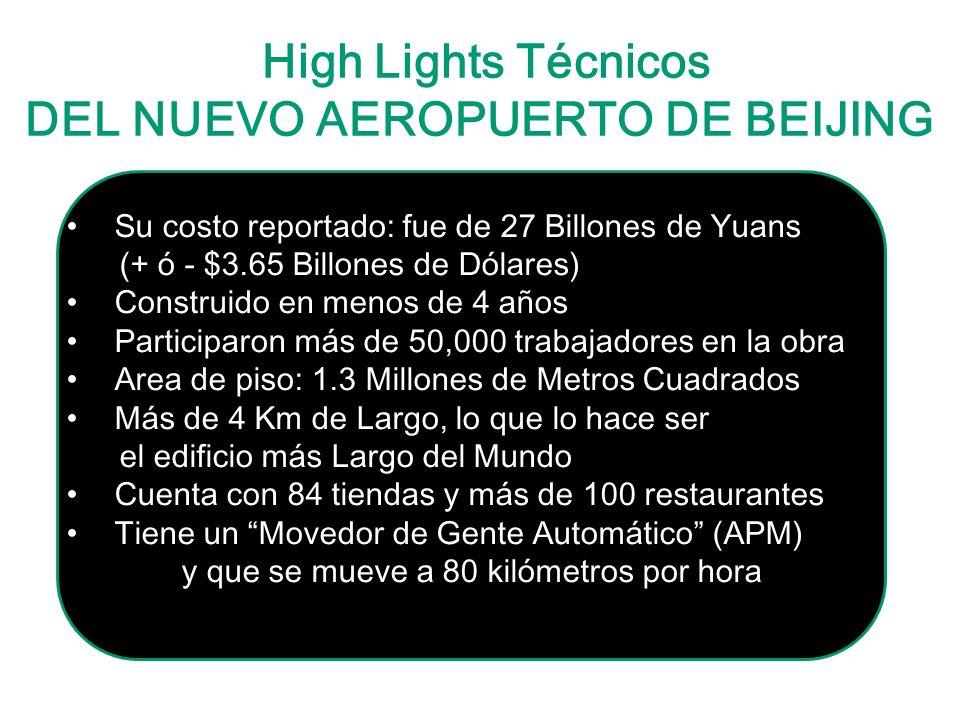 High Lights Técnicos DEL NUEVO AEROPUERTO DE BEIJING Su costo reportado: fue de 27 Billones de Yuans (+ ó - $3.65 Billones de Dólares) Construido en menos de 4 años Participaron más de 50,000 trabajadores en la obra Area de piso: 1.3 Millones de Metros Cuadrados Más de 4 Km de Largo, lo que lo hace ser el edificio más Largo del Mundo Cuenta con 84 tiendas y más de 100 restaurantes Tiene un Movedor de Gente Automático (APM) y que se mueve a 80 kilómetros por hora