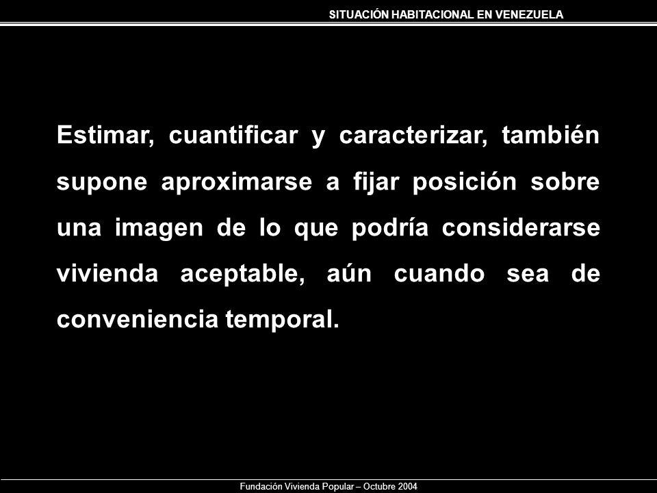 SITUACIÓN HABITACIONAL EN VENEZUELA Fundación Vivienda Popular – Octubre 2004 Estimar, cuantificar y caracterizar, también supone aproximarse a fijar