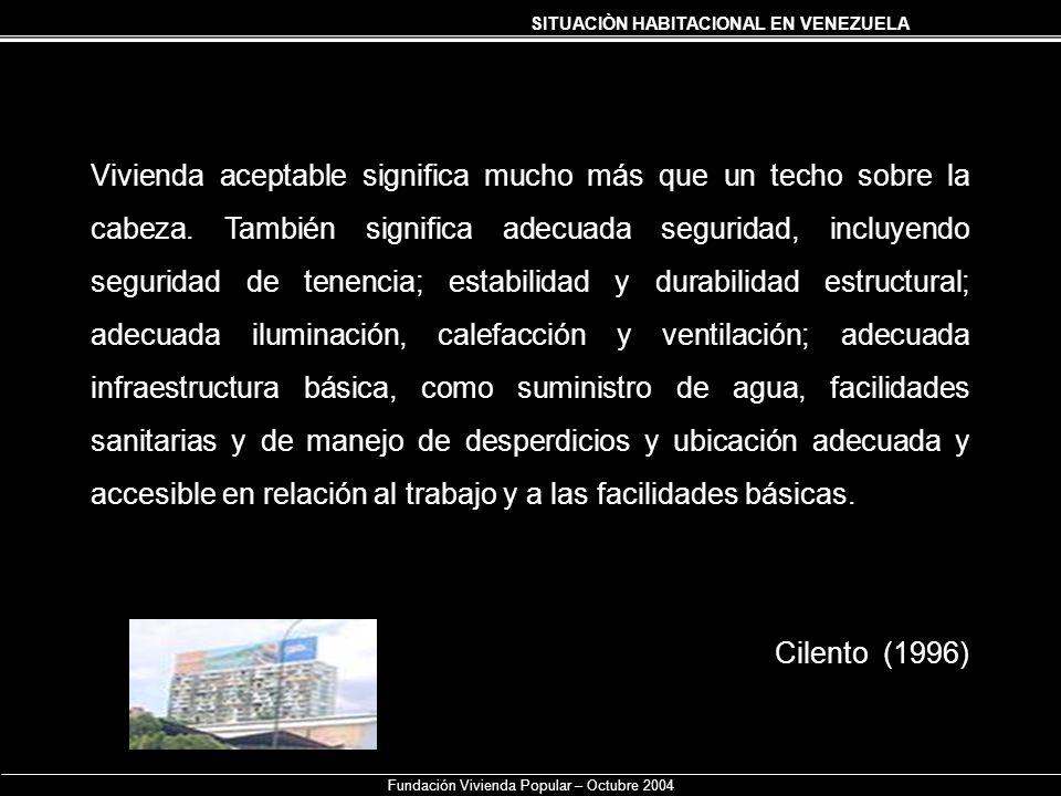 SITUACIÒN HABITACIONAL EN VENEZUELA Fundación Vivienda Popular – Octubre 2004 Vivienda aceptable significa mucho más que un techo sobre la cabeza. Tam