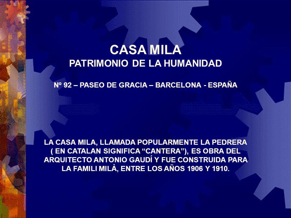CASA MILA PATRIMONIO DE LA HUMANIDAD Nº 92 – PASEO DE GRACIA – BARCELONA - ESPAÑA LA CASA MILA, LLAMADA POPULARMENTE LA PEDRERA ( EN CATALAN SIGNIFICA CANTERA), ES OBRA DEL ARQUITECTO ANTONIO GAUDÍ Y FUE CONSTRUIDA PARA LA FAMILI MILÀ, ENTRE LOS AÑOS 1906 Y 1910.