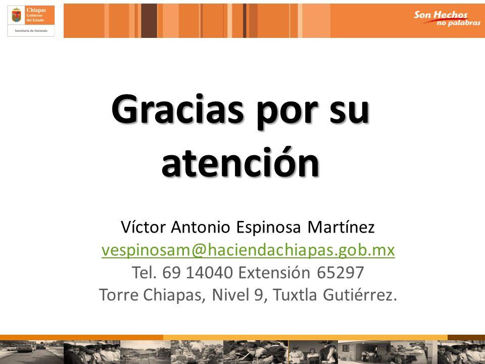 Gracias por su atención Víctor Antonio Espinosa Martínez vespinosam@haciendachiapas.gob.mx Tel. 69 14040 Extensión 65297 Torre Chiapas, Nivel 9, Tuxtl