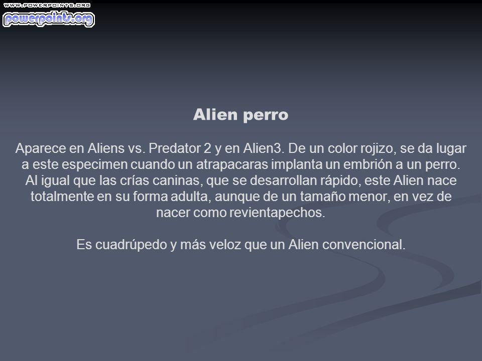Alien perro Aparece en Aliens vs. Predator 2 y en Alien3. De un color rojizo, se da lugar a este especimen cuando un atrapacaras implanta un embrión a