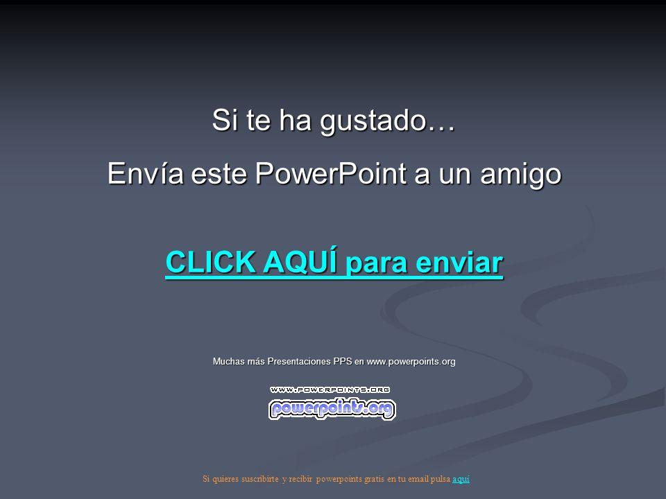 Si te ha gustado… Envía este PowerPoint a un amigo CLICK AQUÍ para enviar CLICK AQUÍ para enviar Muchas más Presentaciones PPS en www.powerpoints.org