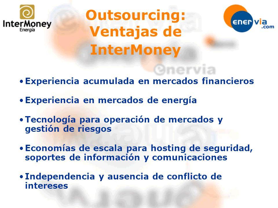 Experiencia acumulada en mercados financieros Experiencia en mercados de energía Tecnología para operación de mercados y gestión de riesgos Economías de escala para hosting de seguridad, soportes de información y comunicaciones Independencia y ausencia de conflicto de intereses Outsourcing: Ventajas de InterMoney