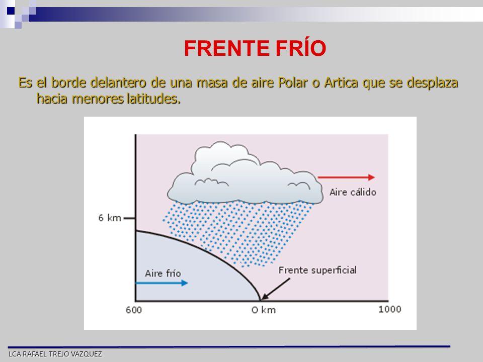 LCA RAFAEL TREJO VAZQUEZ FRENTE FRÍO Es el borde delantero de una masa de aire Polar o Artica que se desplaza hacia menores latitudes.