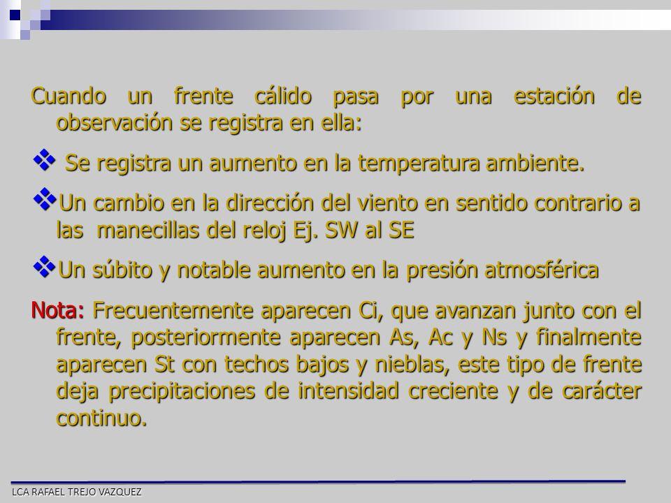 LCA RAFAEL TREJO VAZQUEZ Cuando un frente cálido pasa por una estación de observación se registra en ella: Se registra un aumento en la temperatura am