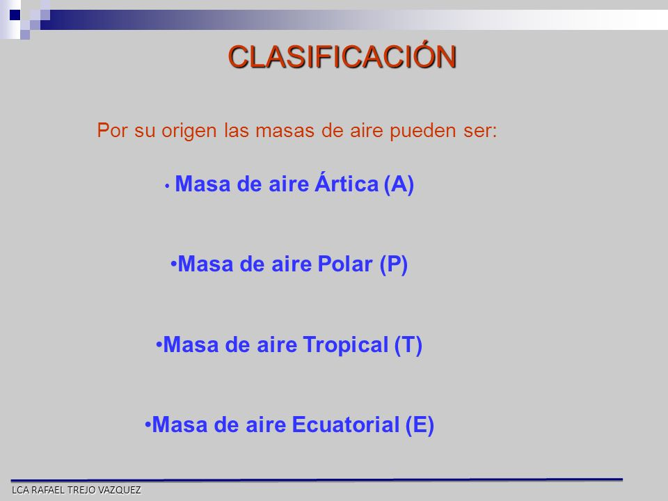 LCA RAFAEL TREJO VAZQUEZ CLASIFICACIÓN Por su origen las masas de aire pueden ser: Masa de aire Ártica (A) Masa de aire Polar (P) Masa de aire Tropica