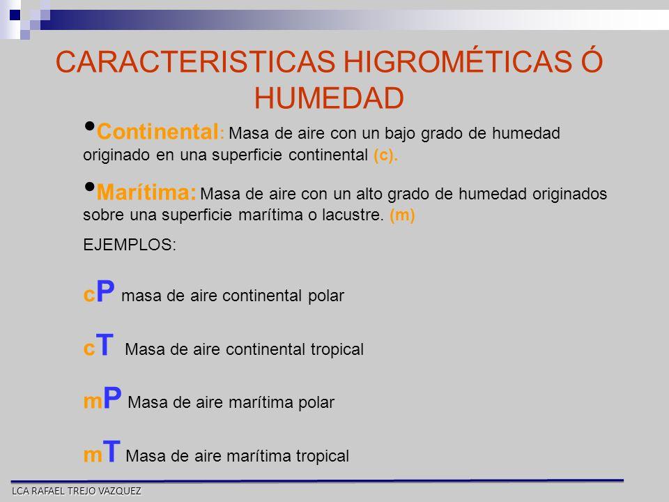 LCA RAFAEL TREJO VAZQUEZ CARACTERISTICAS HIGROMÉTICAS Ó HUMEDAD Continental : Masa de aire con un bajo grado de humedad originado en una superficie co