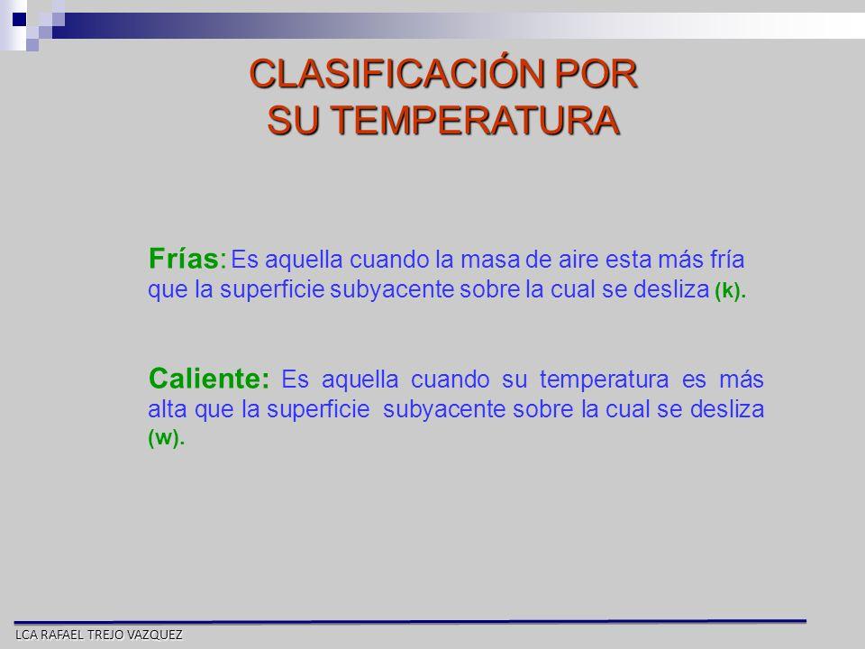 LCA RAFAEL TREJO VAZQUEZ CLASIFICACIÓN POR SU TEMPERATURA Frías: Es aquella cuando la masa de aire esta más fría que la superficie subyacente sobre la