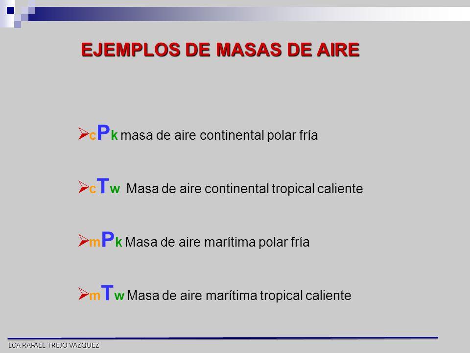 LCA RAFAEL TREJO VAZQUEZ c P k masa de aire continental polar fría c T w Masa de aire continental tropical caliente m P k Masa de aire marítima polar