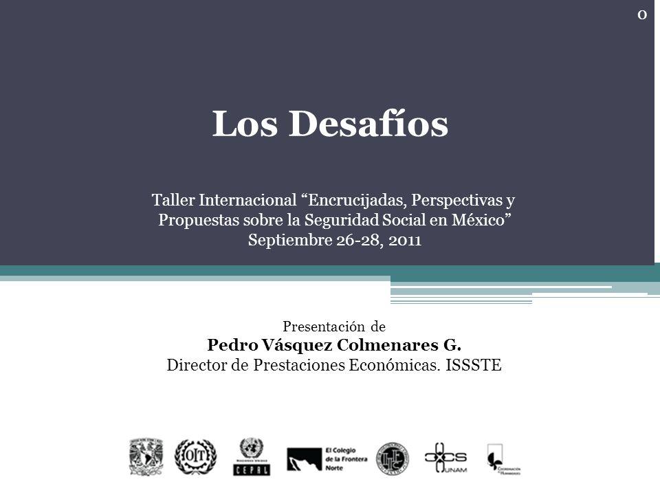 Los Desafíos Taller Internacional Encrucijadas, Perspectivas y Propuestas sobre la Seguridad Social en México Septiembre 26-28, 2011 Presentación de Pedro Vásquez Colmenares G.