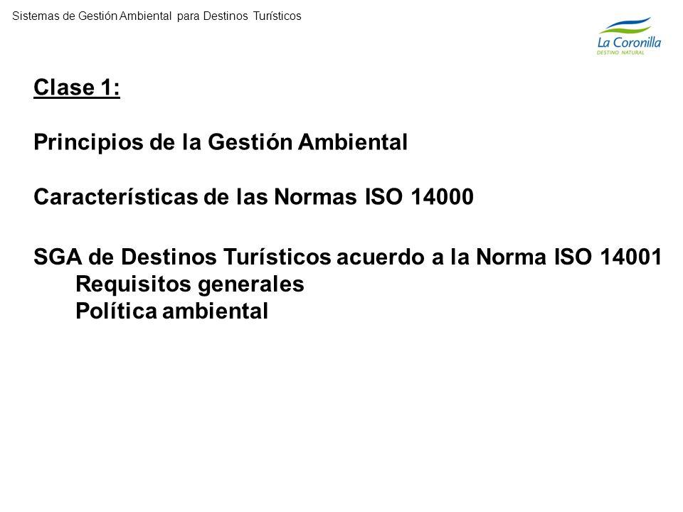 Clase 1: Principios de la Gestión Ambiental Características de las Normas ISO 14000 Sistemas de Gestión Ambiental para Destinos Turísticos SGA de Destinos Turísticos acuerdo a la Norma ISO 14001 Requisitos generales Política ambiental
