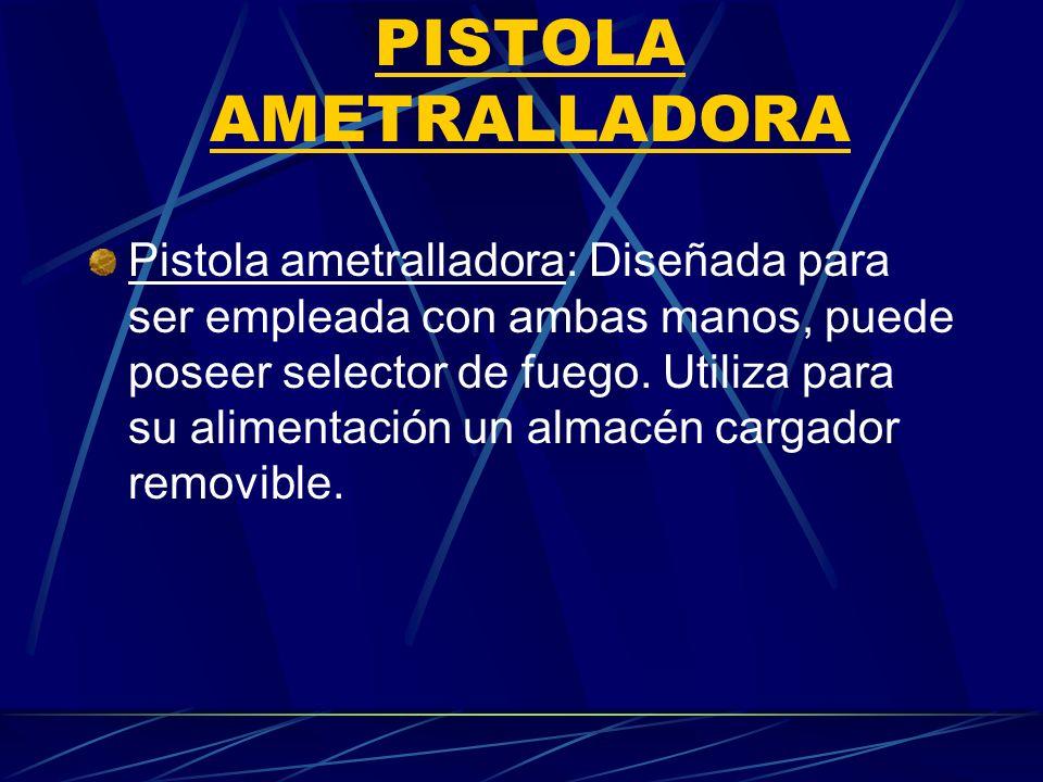 PISTOLA AMETRALLADORA Pistola ametralladora: Diseñada para ser empleada con ambas manos, puede poseer selector de fuego. Utiliza para su alimentación