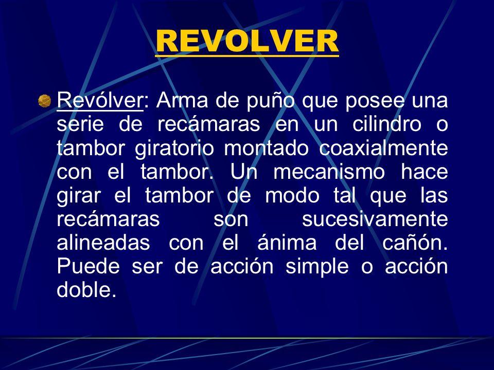 REVOLVER Revólver: Arma de puño que posee una serie de recámaras en un cilindro o tambor giratorio montado coaxialmente con el tambor. Un mecanismo ha