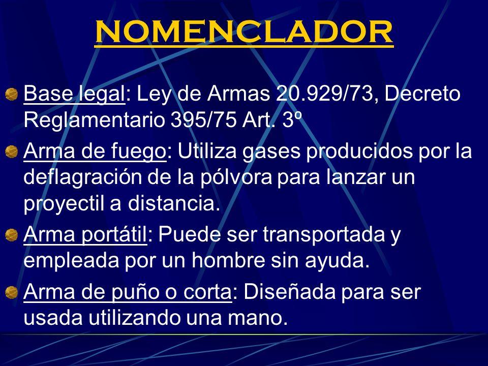 NOMENCLADOR Base legal: Ley de Armas 20.929/73, Decreto Reglamentario 395/75 Art. 3º Arma de fuego: Utiliza gases producidos por la deflagración de la