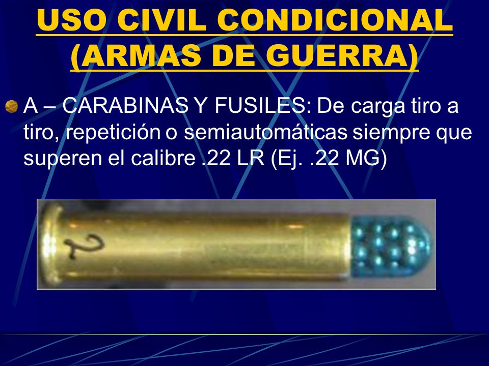 USO CIVIL CONDICIONAL (ARMAS DE GUERRA) A – CARABINAS Y FUSILES: De carga tiro a tiro, repetición o semiautomáticas siempre que superen el calibre.22