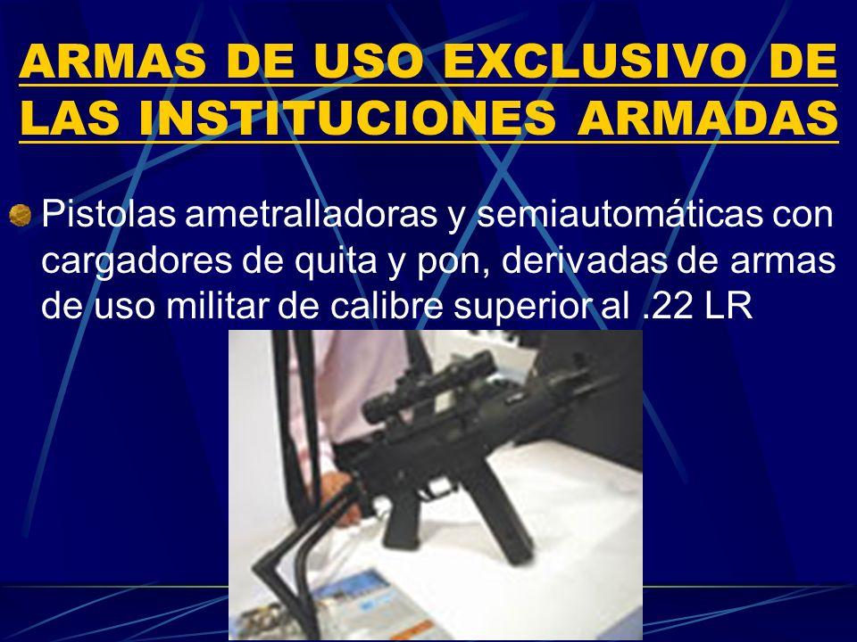 ARMAS DE USO EXCLUSIVO DE LAS INSTITUCIONES ARMADAS Pistolas ametralladoras y semiautomáticas con cargadores de quita y pon, derivadas de armas de uso