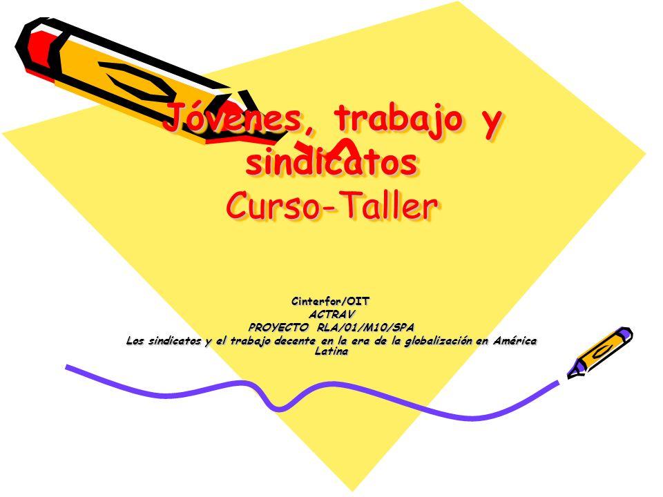 Jóvenes, trabajo y sindicatos Curso-Taller Cinterfor/OITACTRAV PROYECTO RLA/01/M10/SPA Los sindicatos y el trabajo decente en la era de la globalización en América Latina