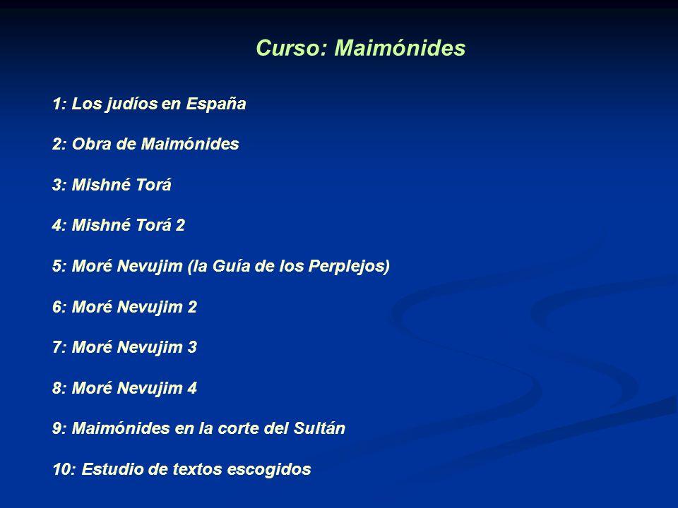 Curso: Maimónides 1: Los judíos en España 2: Obra de Maimónides 3: Mishné Torá 4: Mishné Torá 2 5: Moré Nevujim (la Guía de los Perplejos) 6: Moré Nev