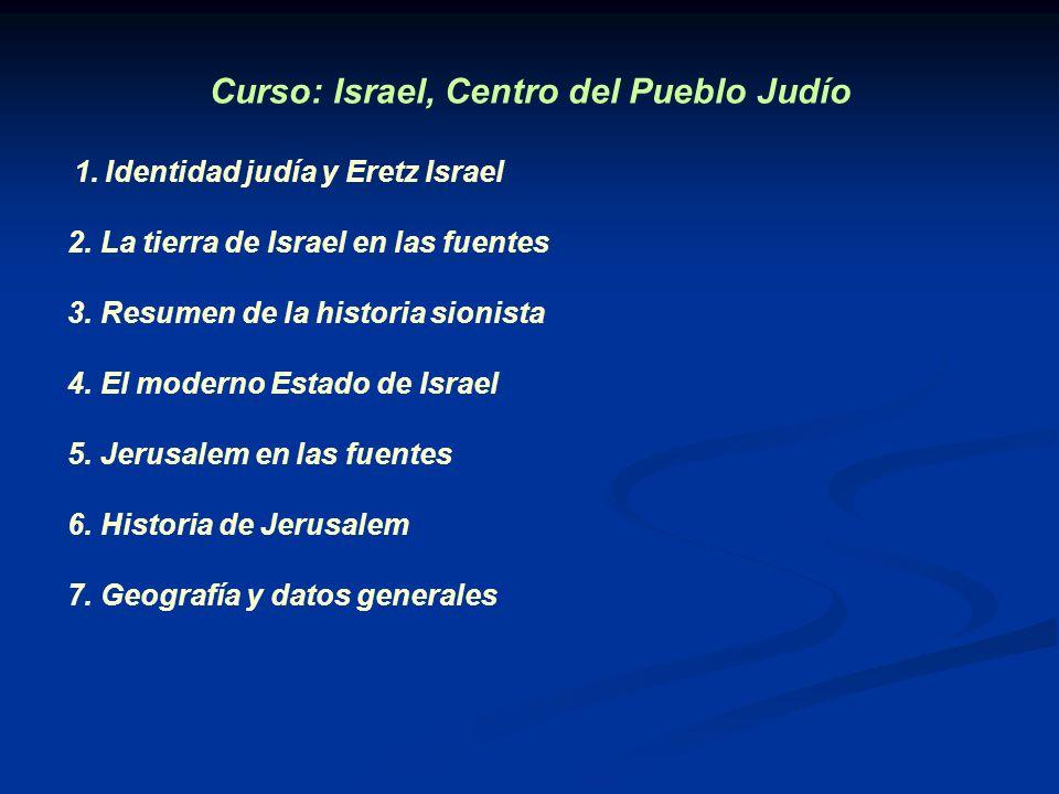 Curso: Israel, Centro del Pueblo Judío 1. Identidad judía y Eretz Israel 2. La tierra de Israel en las fuentes 3. Resumen de la historia sionista 4. E