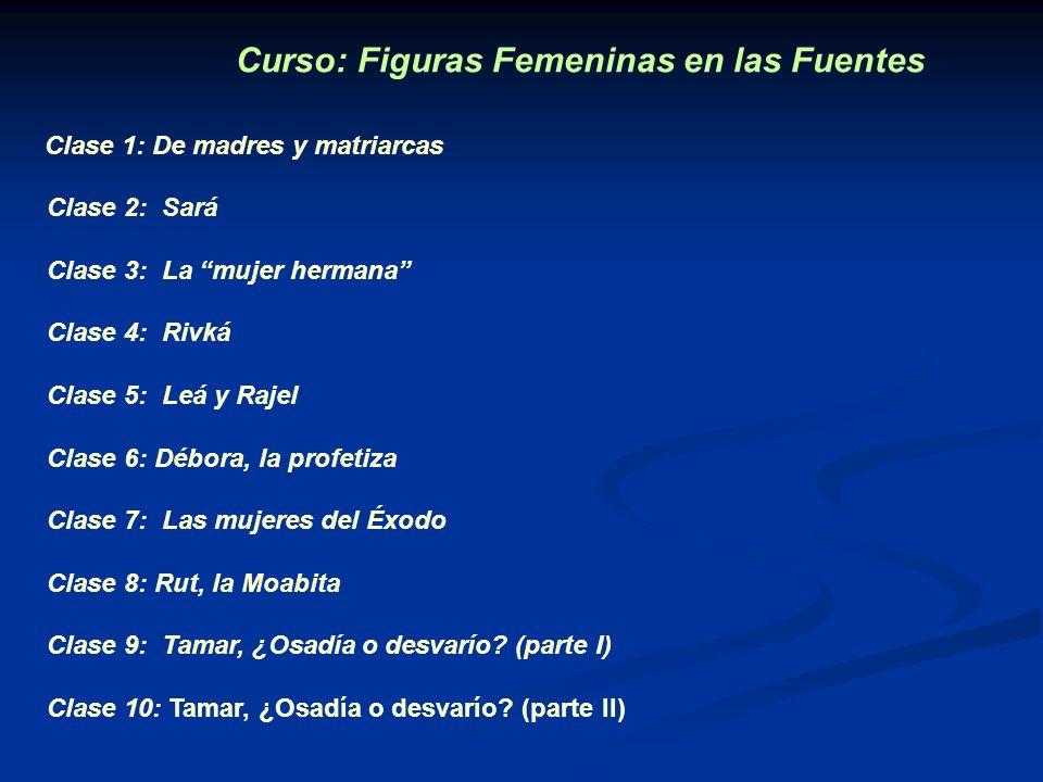 Curso: Figuras Femeninas en las Fuentes Clase 1: De madres y matriarcas Clase 2: Sará Clase 3: La mujer hermana Clase 4: Rivká Clase 5: Leá y Rajel Cl