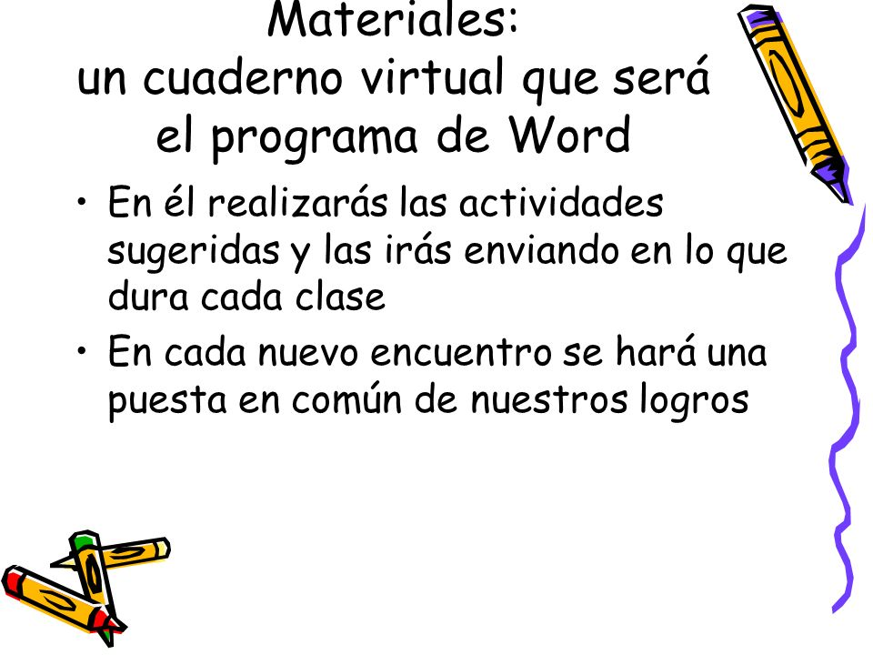 Materiales: un cuaderno virtual que será el programa de Word En él realizarás las actividades sugeridas y las irás enviando en lo que dura cada clase