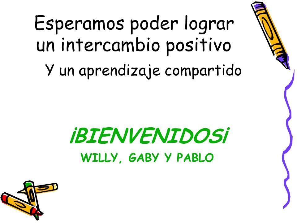 Esperamos poder lograr un intercambio positivo Y un aprendizaje compartido ¡BIENVENIDOS¡ WILLY, GABY Y PABLO